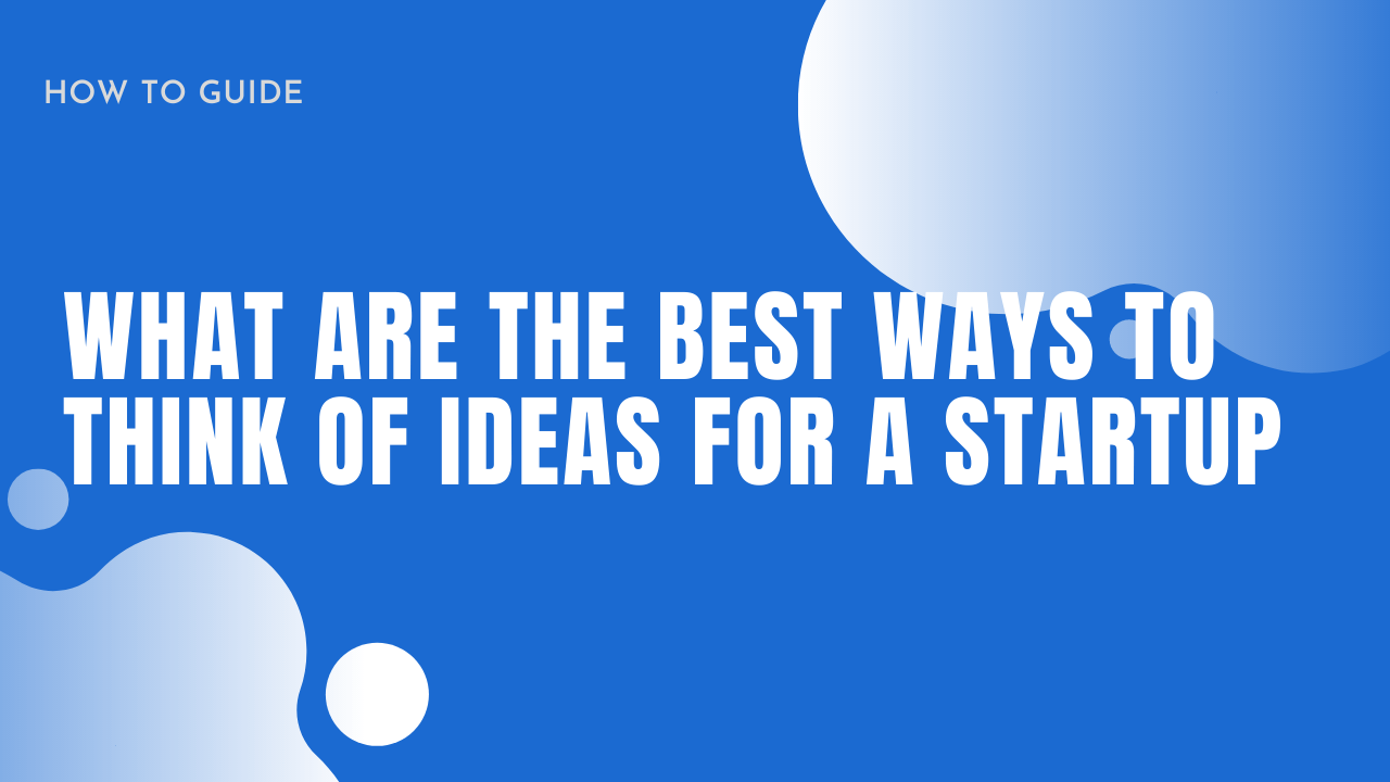 What are the Best Ways to Think of Ideas for a Startup